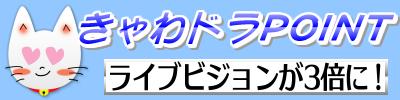 きゃわドラPOINT ライブビジョンが3倍に!